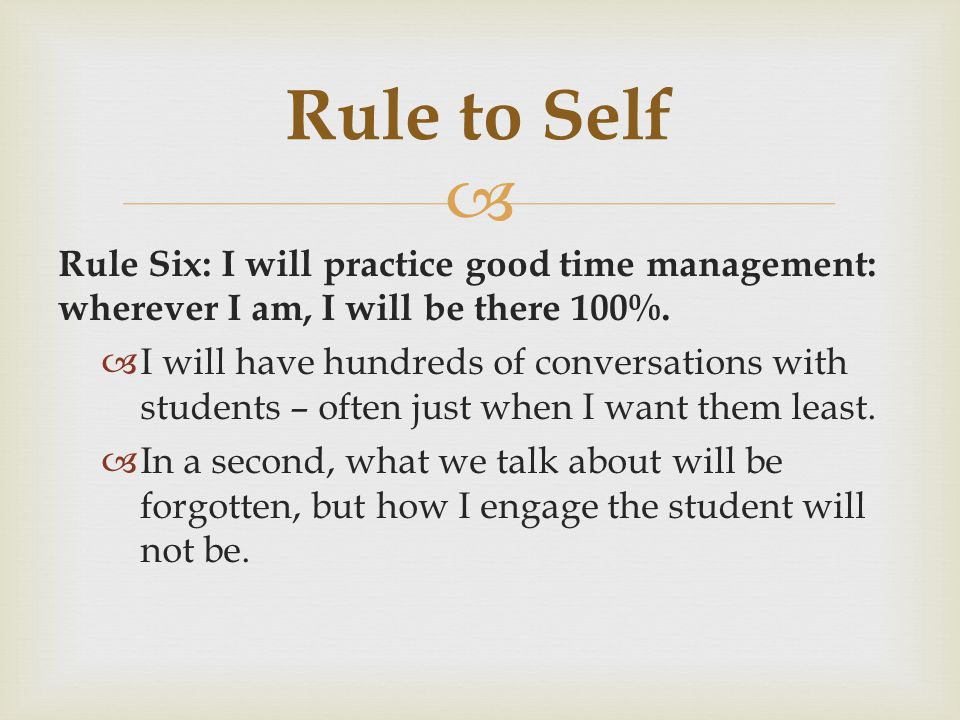 Rule to Self Rule Six: I will practice good time management: wherever I am, I will be there 100%.