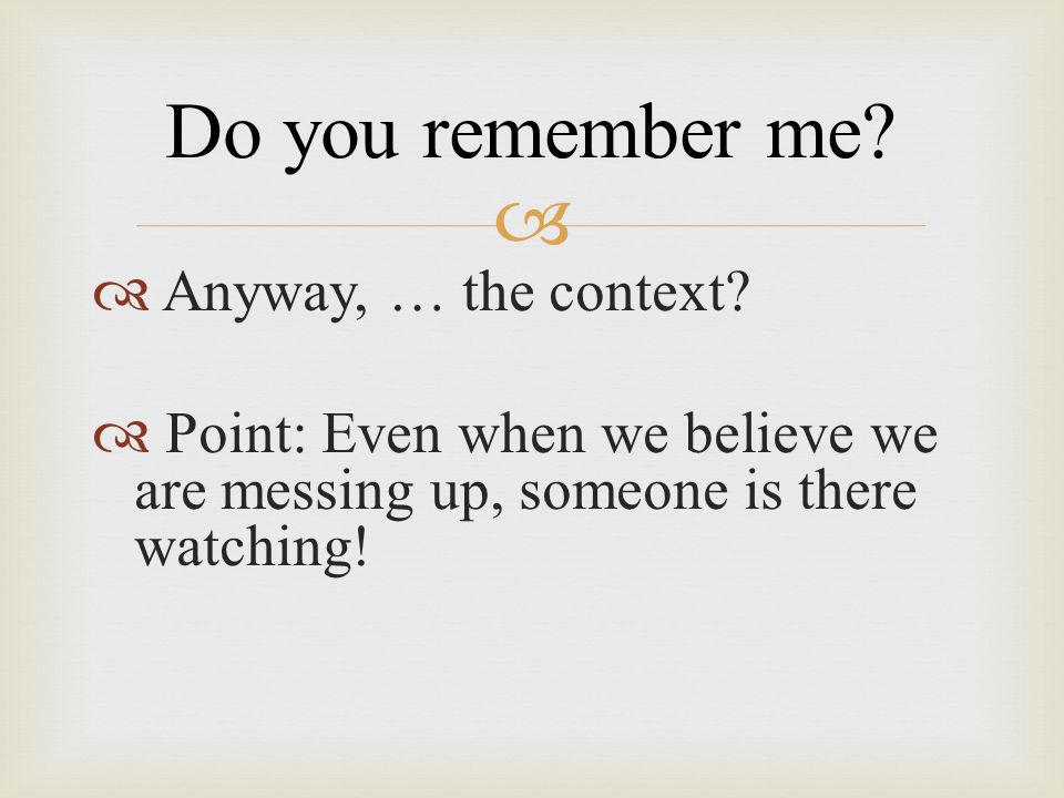 Do you remember me Anyway, … the context