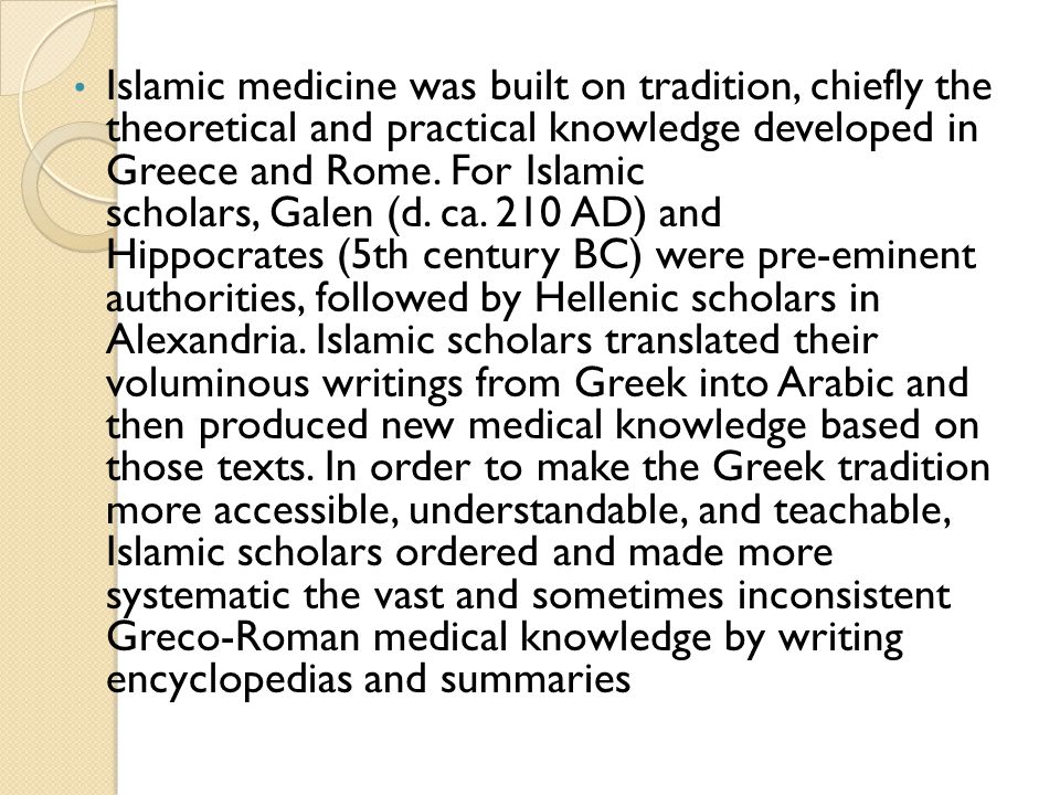 Islamic medicine was built on tradition, chiefly the theoretical and practical knowledge developed in Greece and Rome.