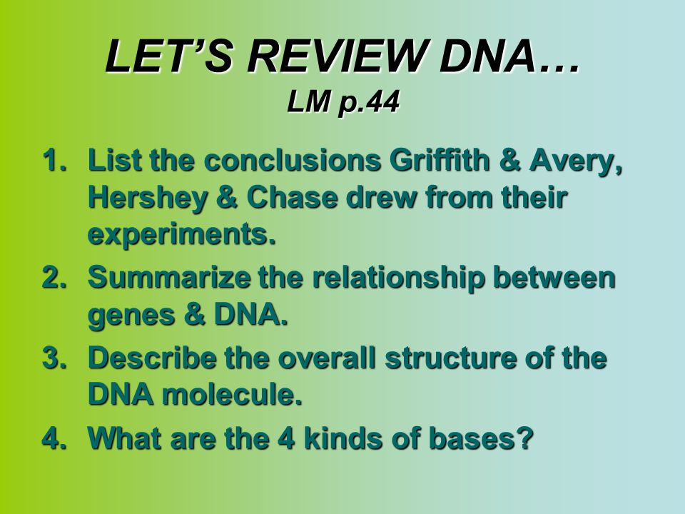 LET'S REVIEW DNA… LM p.44 List the conclusions Griffith & Avery, Hershey & Chase drew from their experiments.