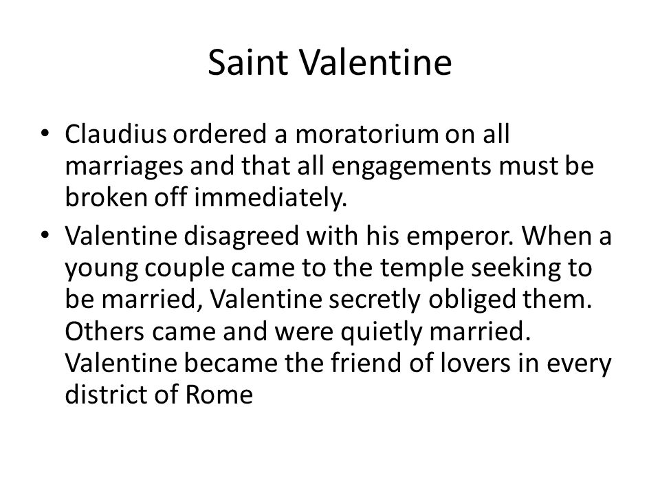 Saint Valentine Claudius ordered a moratorium on all marriages and that all engagements must be broken off immediately.