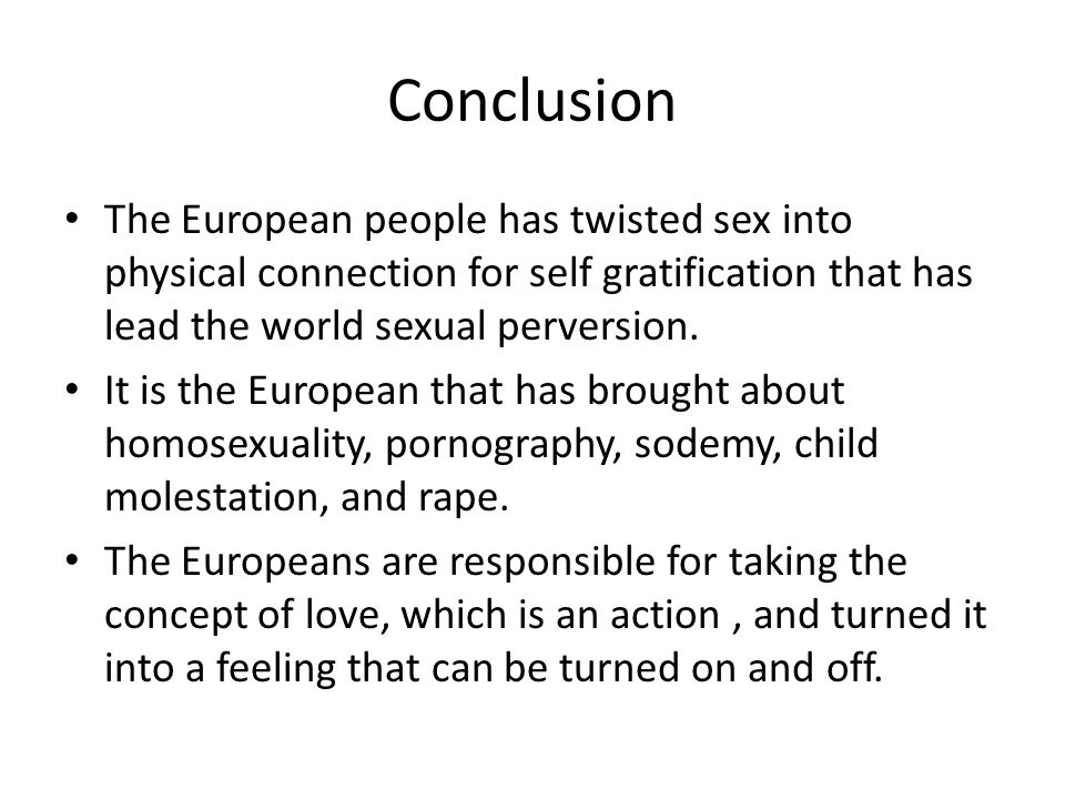 Conclusion The European people has twisted sex into physical connection for self gratification that has lead the world sexual perversion.