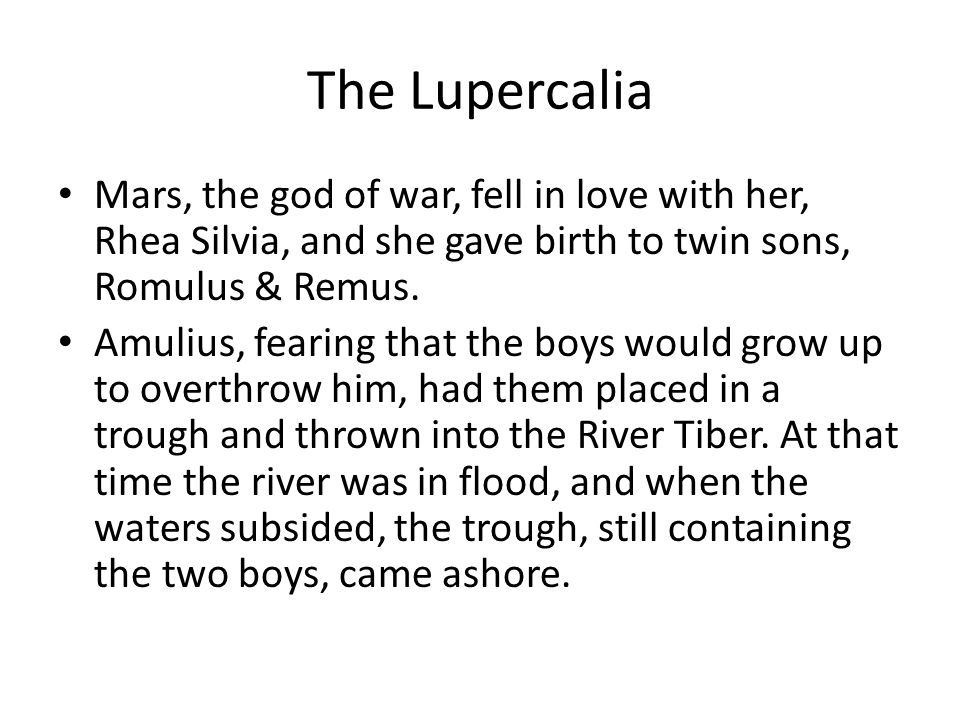 The Lupercalia Mars, the god of war, fell in love with her, Rhea Silvia, and she gave birth to twin sons, Romulus & Remus.