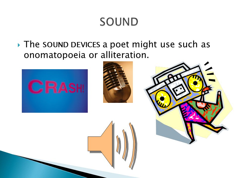 sound The sound devices a poet might use such as onomatopoeia or alliteration.