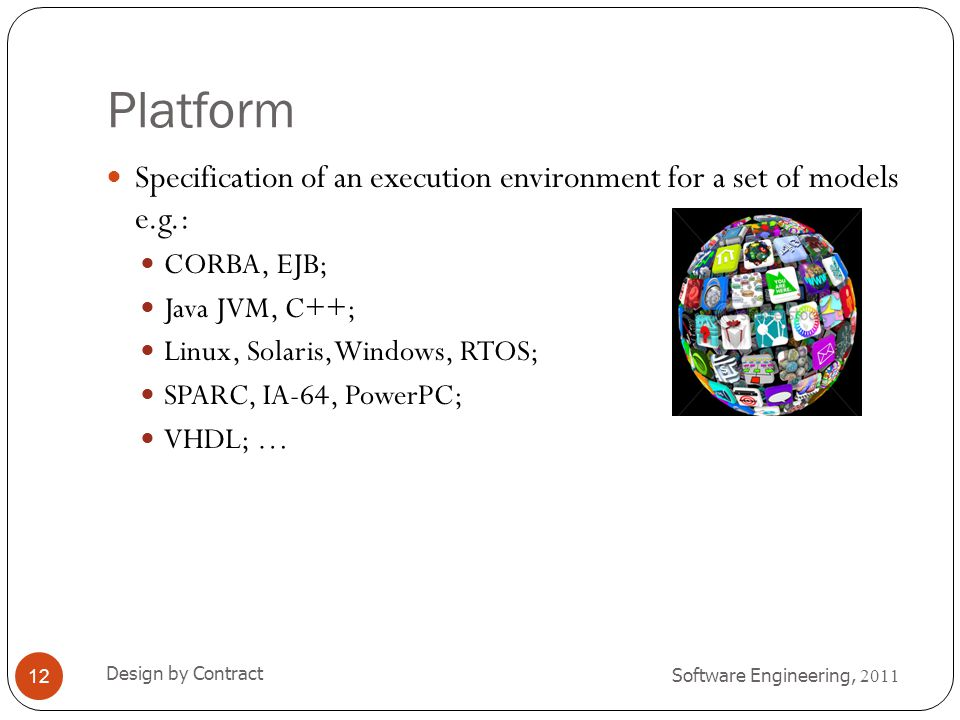 Platform Specification of an execution environment for a set of models e.g.: CORBA, EJB; Java JVM, C++;