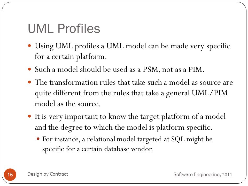 UML Profiles Using UML profiles a UML model can be made very specific for a certain platform. Such a model should be used as a PSM, not as a PIM.