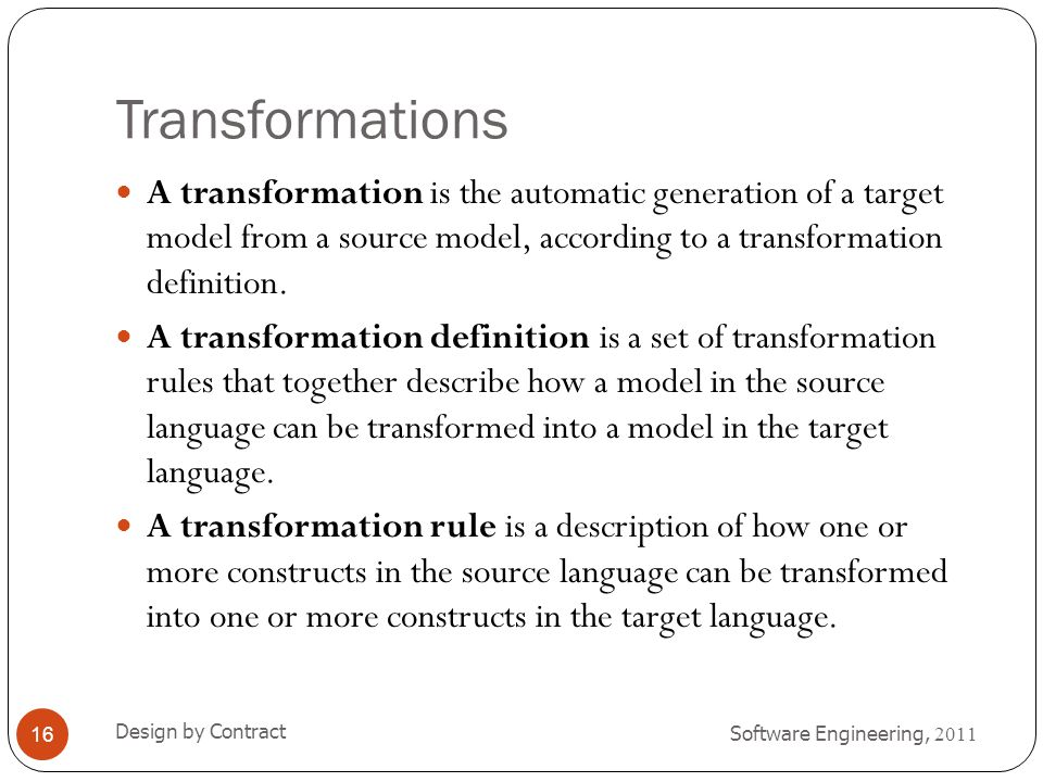 Transformations A transformation is the automatic generation of a target model from a source model, according to a transformation definition.