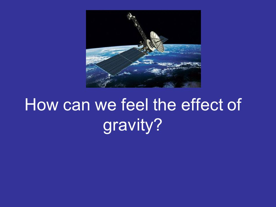 How can we feel the effect of gravity
