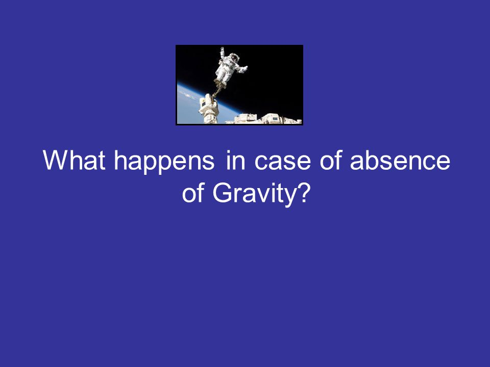 What happens in case of absence of Gravity