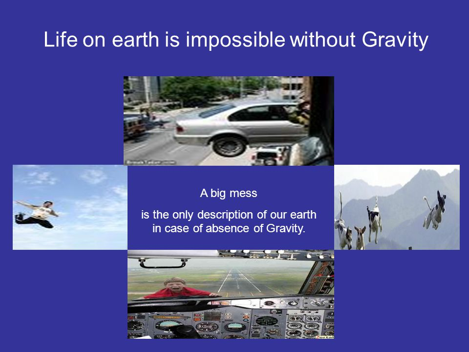 Life on earth is impossible without Gravity