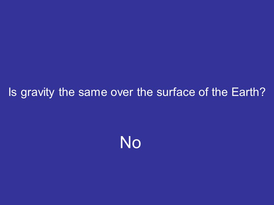 Is gravity the same over the surface of the Earth