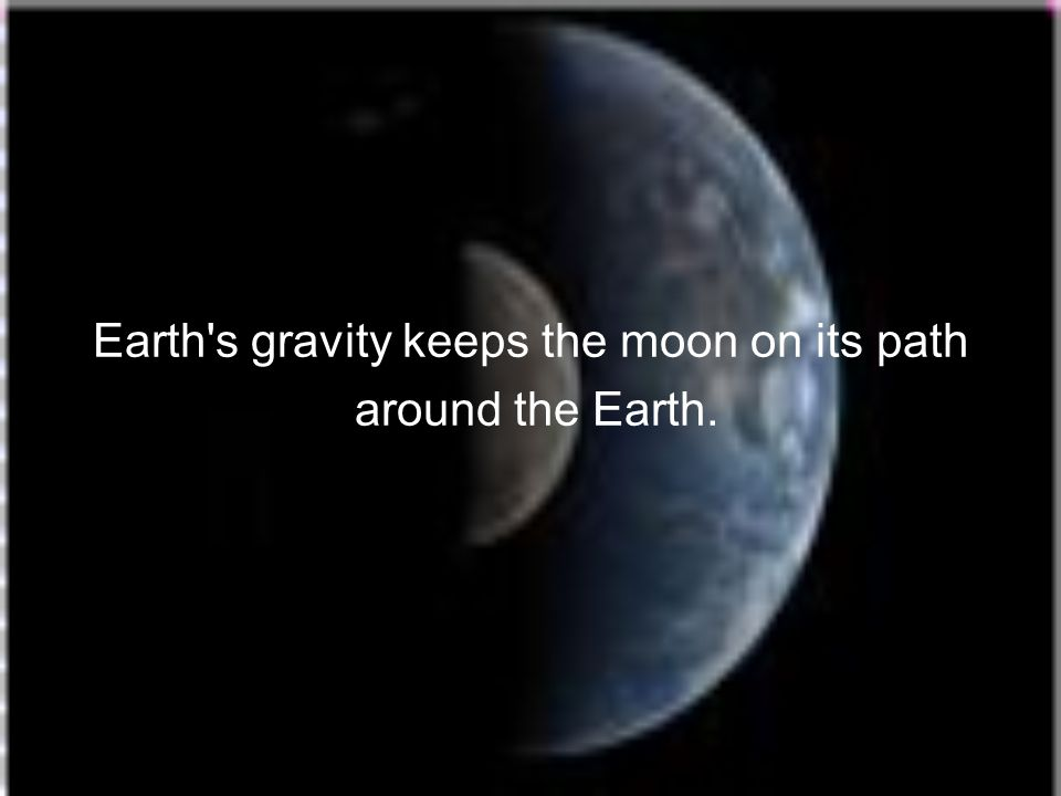 Earth s gravity keeps the moon on its path
