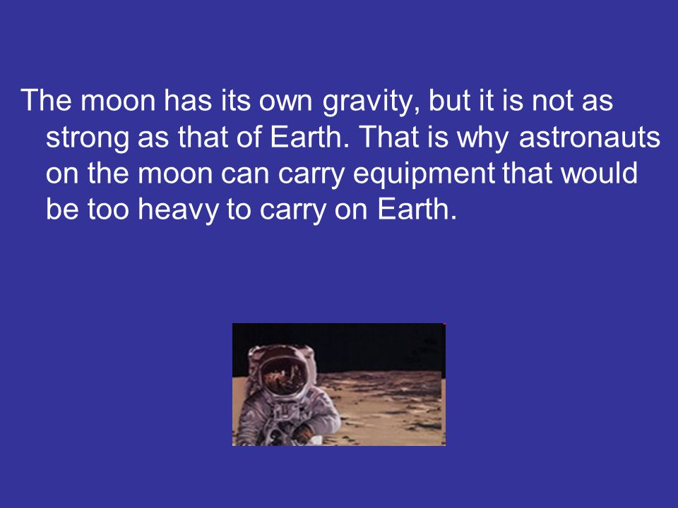 The moon has its own gravity, but it is not as strong as that of Earth