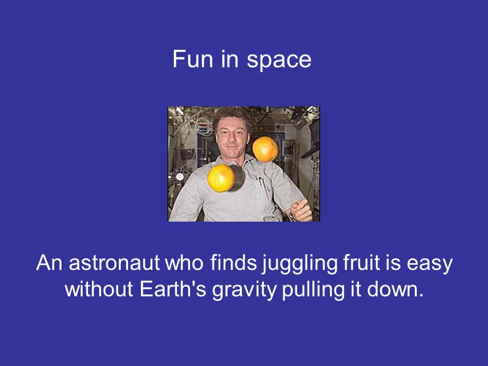 Fun in space An astronaut who finds juggling fruit is easy without Earth s gravity pulling it down.