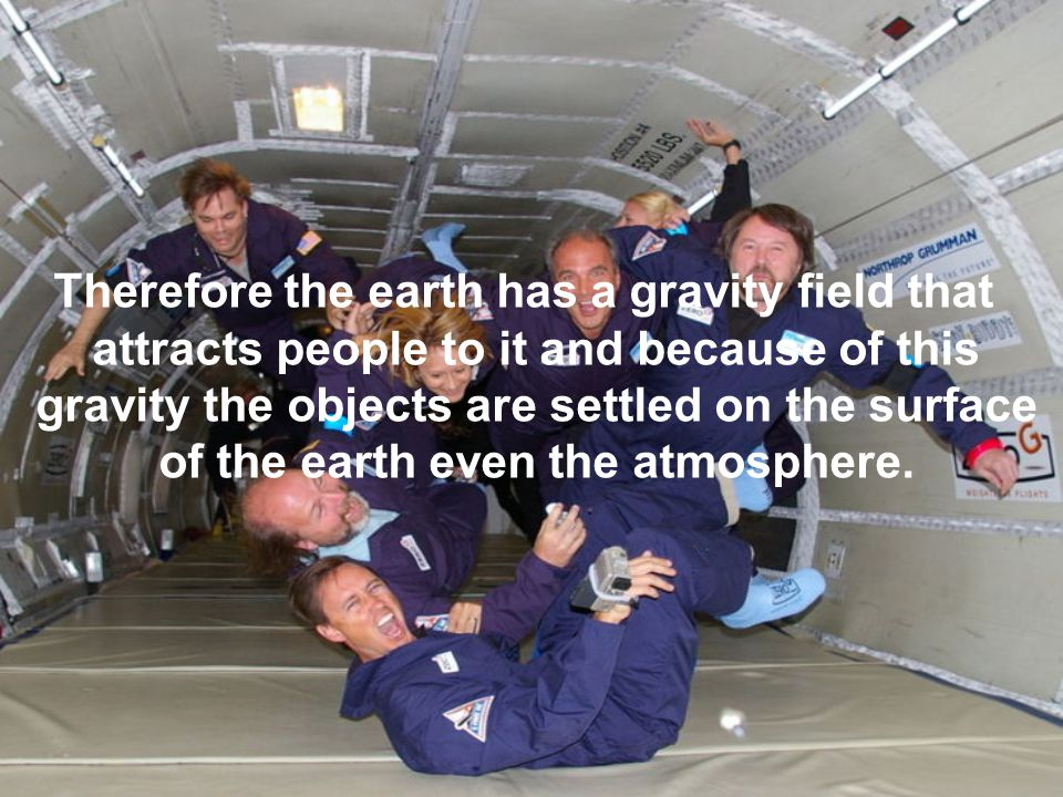 Therefore the earth has a gravity field that attracts people to it and because of this gravity the objects are settled on the surface of the earth even the atmosphere.