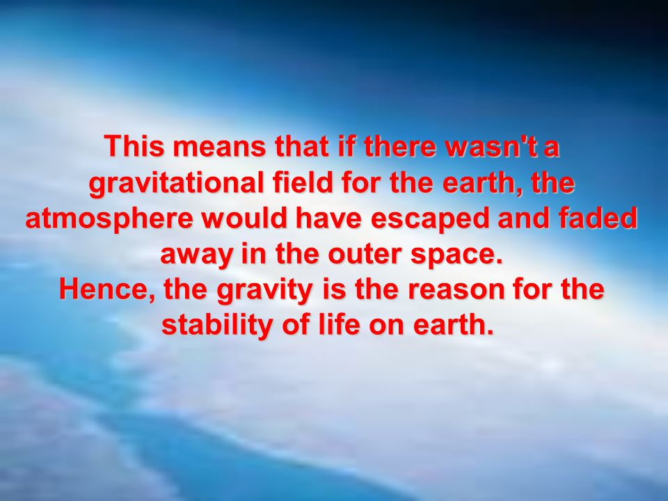 Hence, the gravity is the reason for the stability of life on earth.