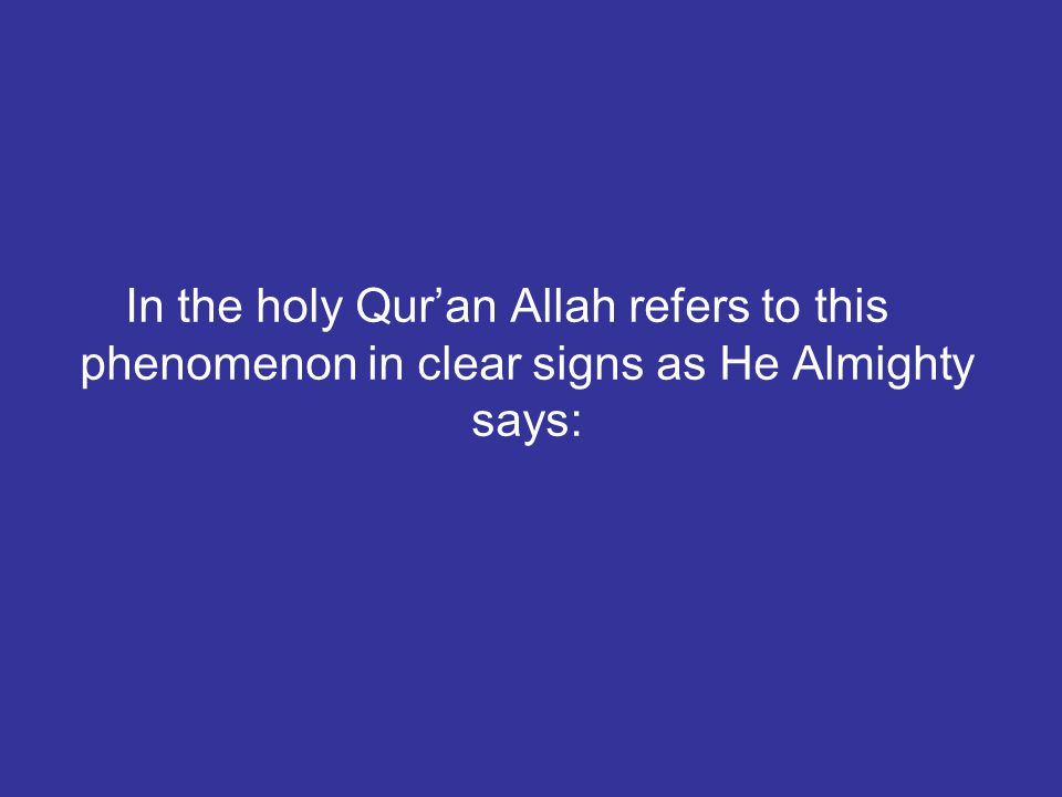 In the holy Qur'an Allah refers to this phenomenon in clear signs as He Almighty says: