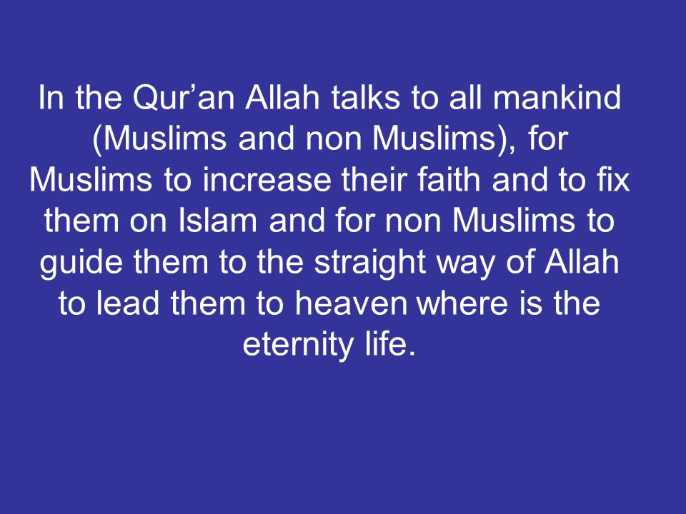 In the Qur'an Allah talks to all mankind (Muslims and non Muslims), for Muslims to increase their faith and to fix them on Islam and for non Muslims to guide them to the straight way of Allah to lead them to heaven where is the eternity life.