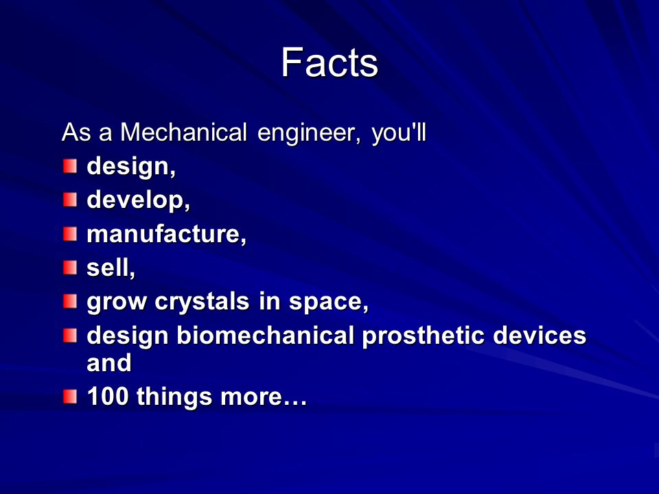 Facts As a Mechanical engineer, you ll design, develop, manufacture,