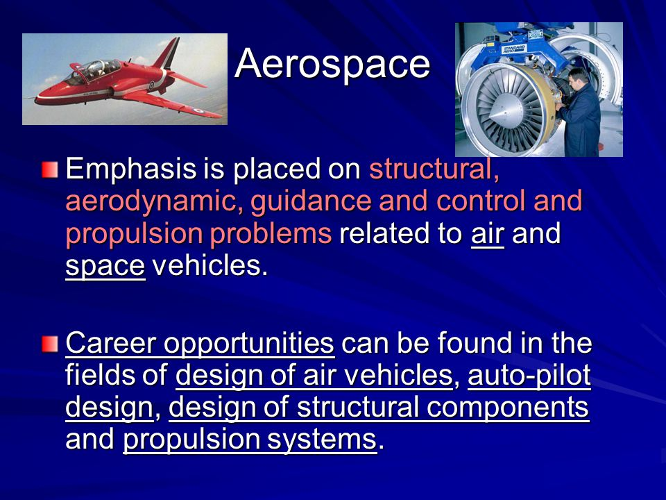 Aerospace Emphasis is placed on structural, aerodynamic, guidance and control and propulsion problems related to air and space vehicles.