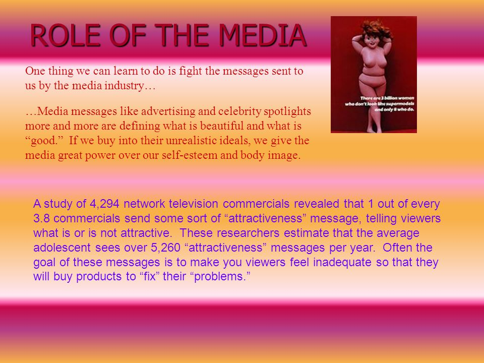 ROLE OF THE MEDIA One thing we can learn to do is fight the messages sent to us by the media industry…