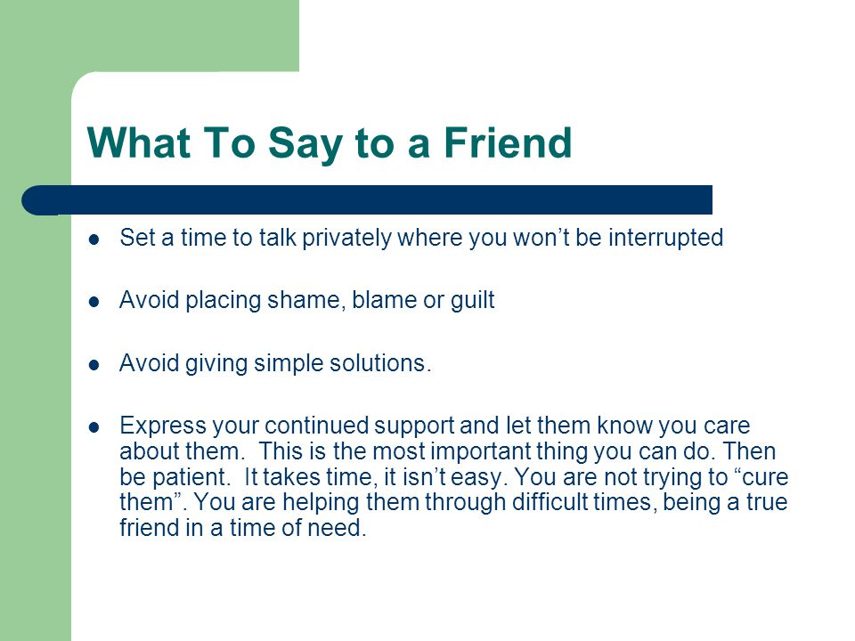 What To Say to a Friend Set a time to talk privately where you won't be interrupted. Avoid placing shame, blame or guilt.