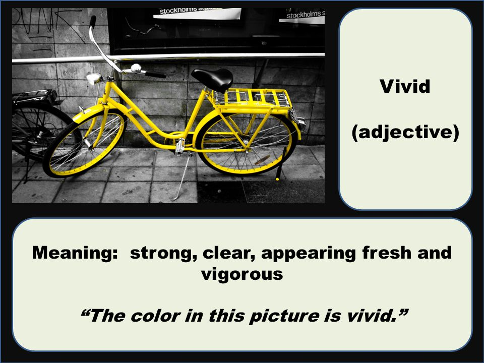 Vivid (adjective) Meaning: strong, clear, appearing fresh and vigorous