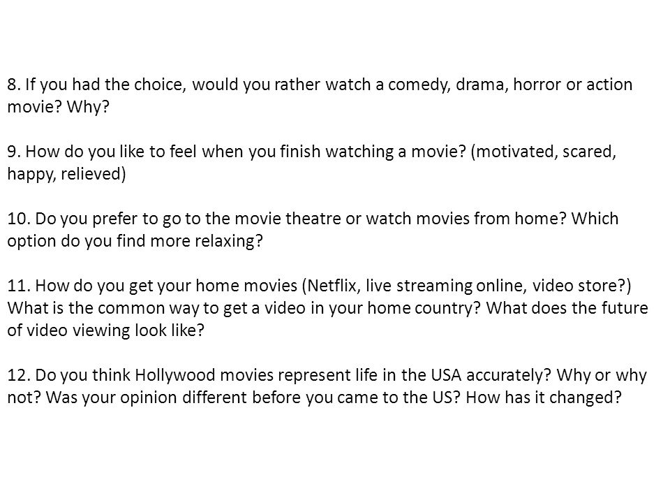 8. If you had the choice, would you rather watch a comedy, drama, horror or action movie Why