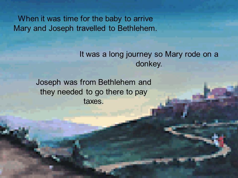 It was a long journey so Mary rode on a donkey.