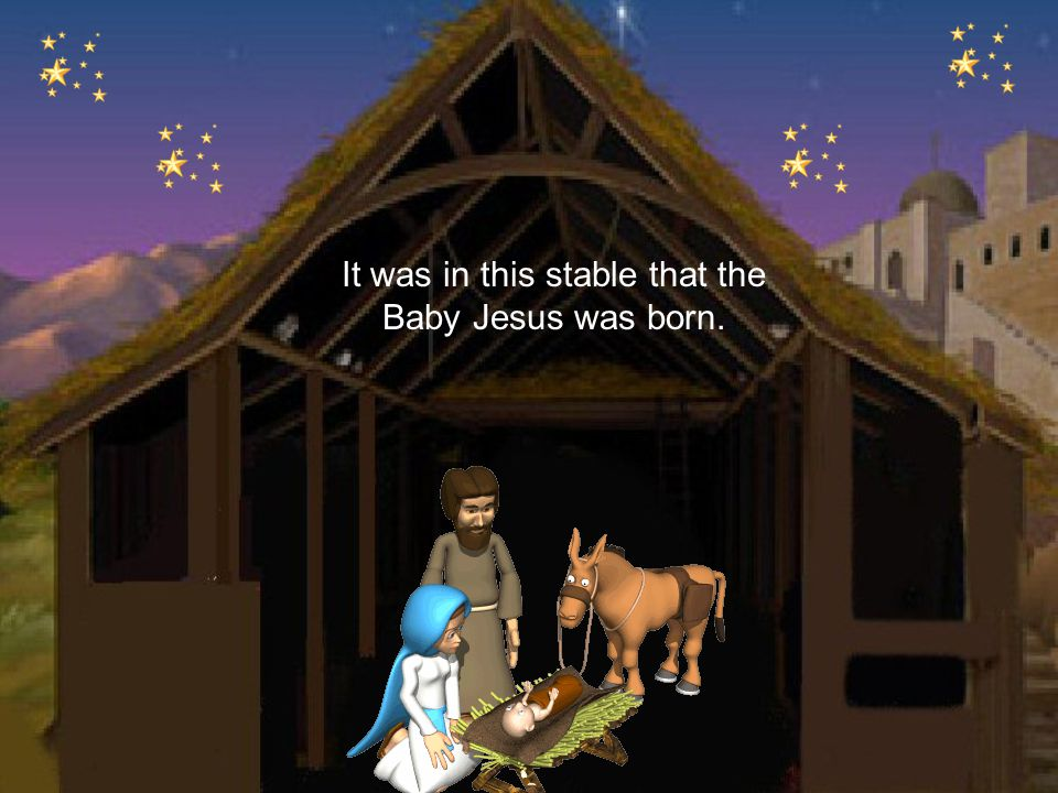 It was in this stable that the Baby Jesus was born.