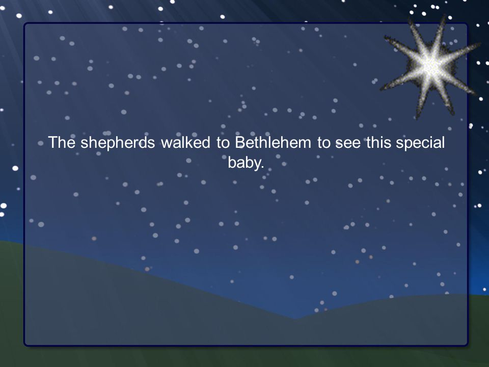 The shepherds walked to Bethlehem to see this special baby.