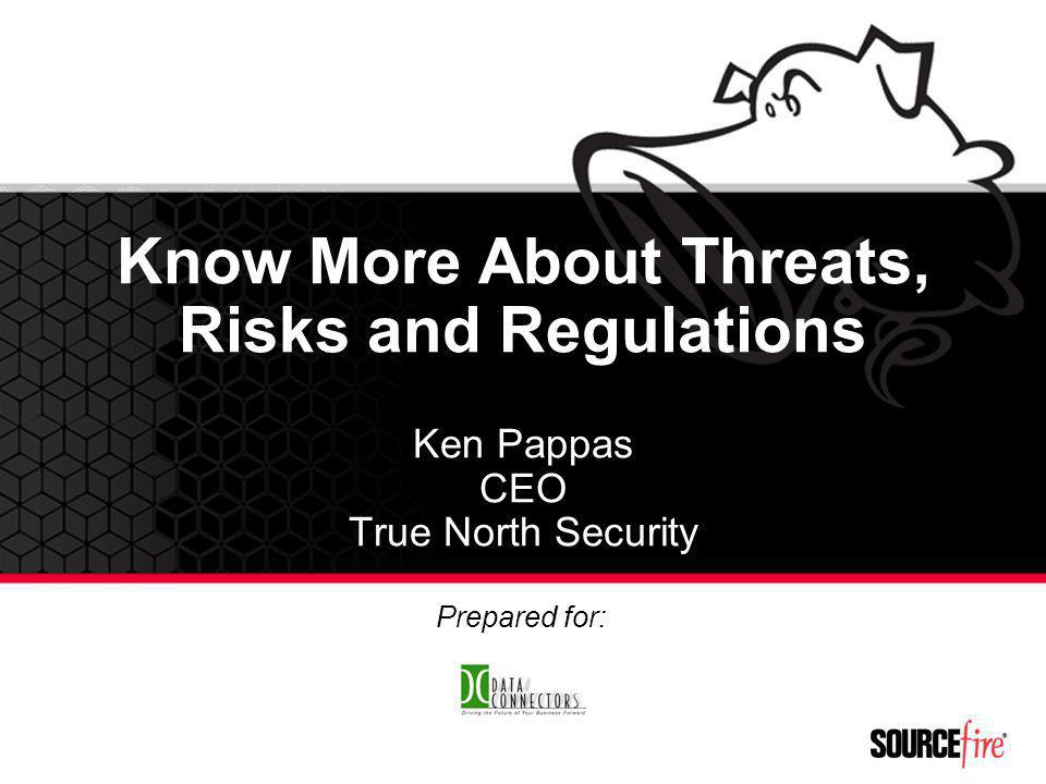 Know More About Threats, Risks and Regulations Ken Pappas CEO True North Security