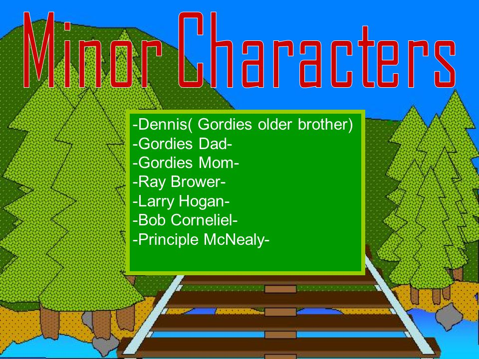 Minor Characters -Dennis( Gordies older brother) -Gordies Dad- -Gordies Mom- -Ray Brower- -Larry Hogan- -Bob Corneliel- -Principle McNealy-