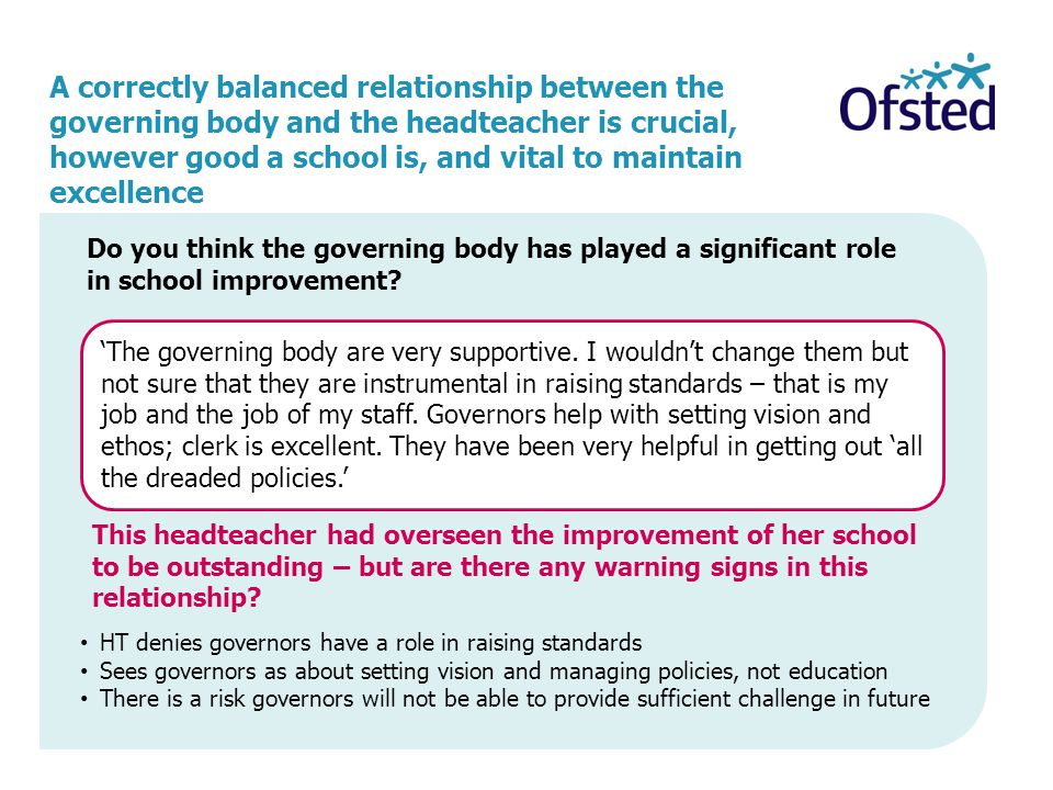 A correctly balanced relationship between the governing body and the headteacher is crucial, however good a school is, and vital to maintain excellence