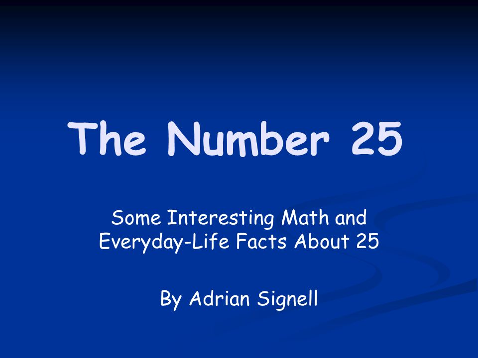 Some Interesting Math and Everyday-Life Facts About 25