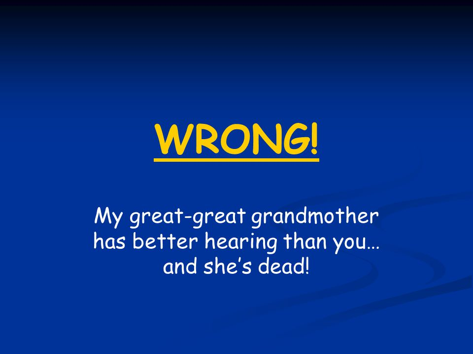 WRONG! My great-great grandmother has better hearing than you… and she's dead!