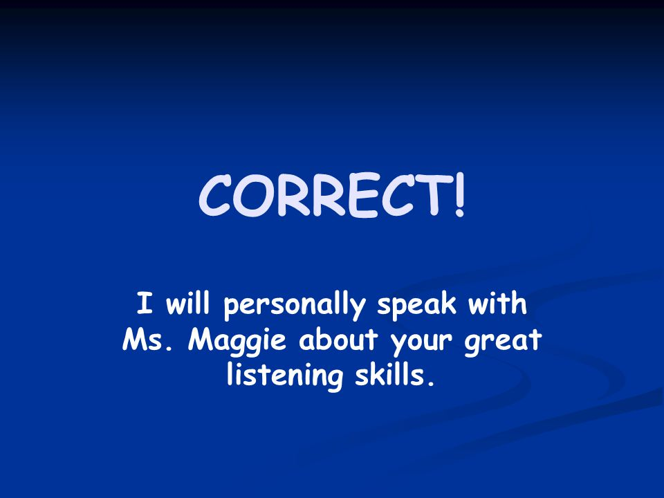 CORRECT! I will personally speak with Ms. Maggie about your great listening skills.