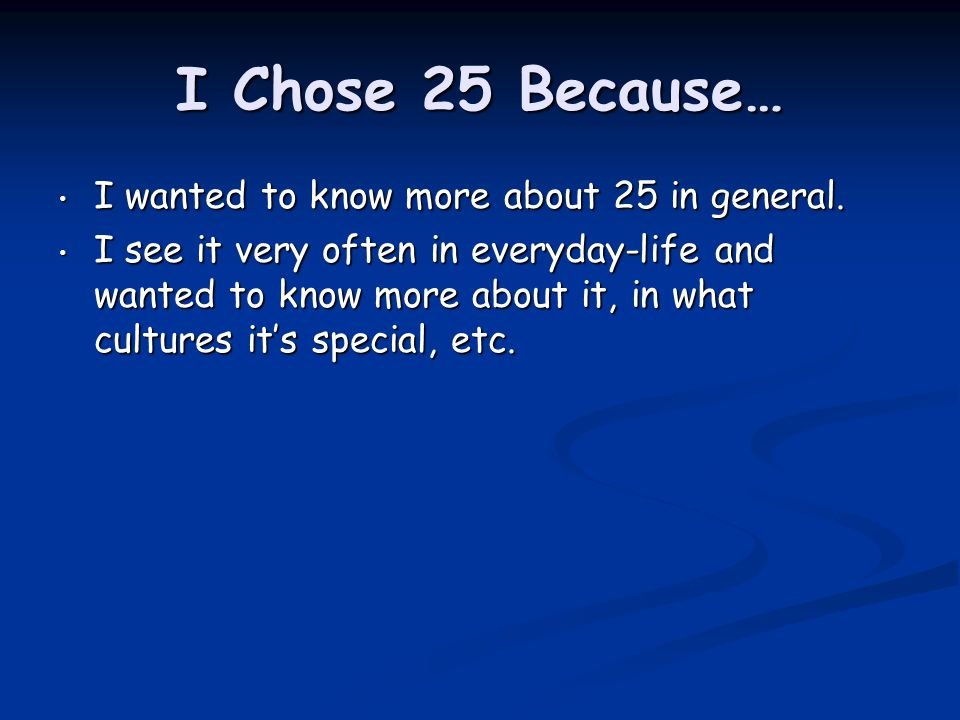 I Chose 25 Because… I wanted to know more about 25 in general.