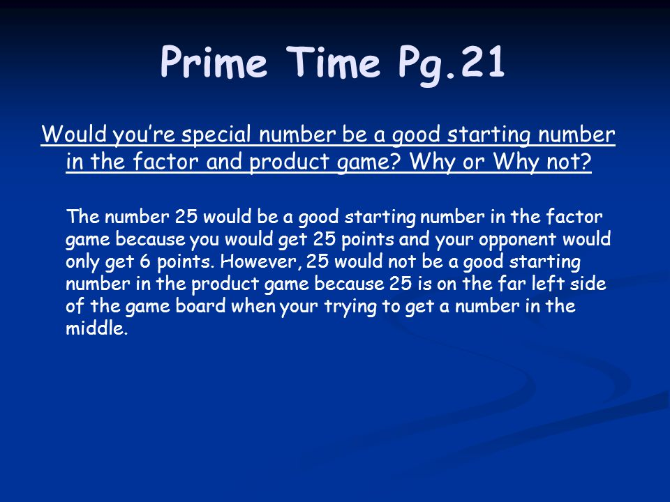 Prime Time Pg.21 Would you're special number be a good starting number in the factor and product game Why or Why not