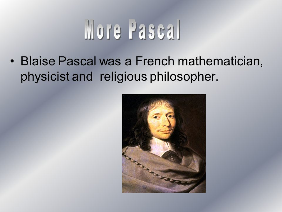 More Pascal Blaise Pascal was a French mathematician, physicist and religious philosopher.