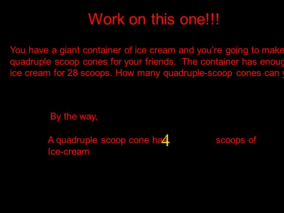Work on this one!!! You have a giant container of ice cream and you're going to make.
