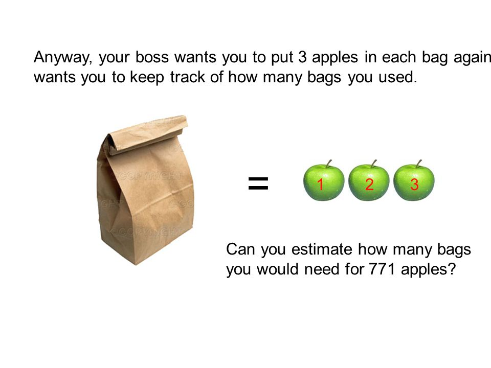 Anyway, your boss wants you to put 3 apples in each bag again…and she