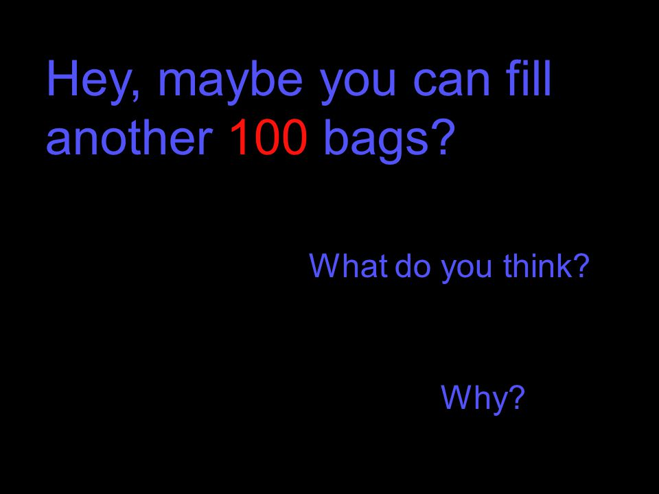 Hey, maybe you can fill another 100 bags What do you think Why