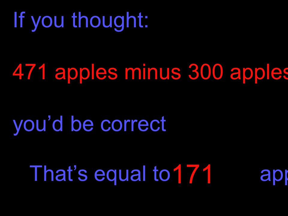 171 If you thought: 471 apples minus 300 apples, you'd be correct
