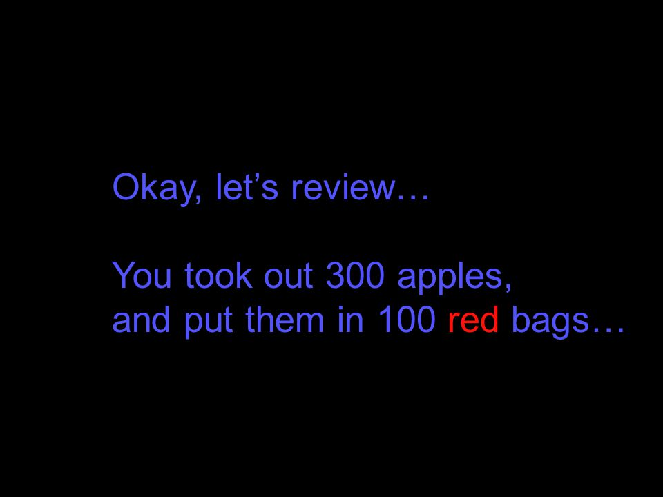 Okay, let's review… You took out 300 apples, and put them in 100 red bags…