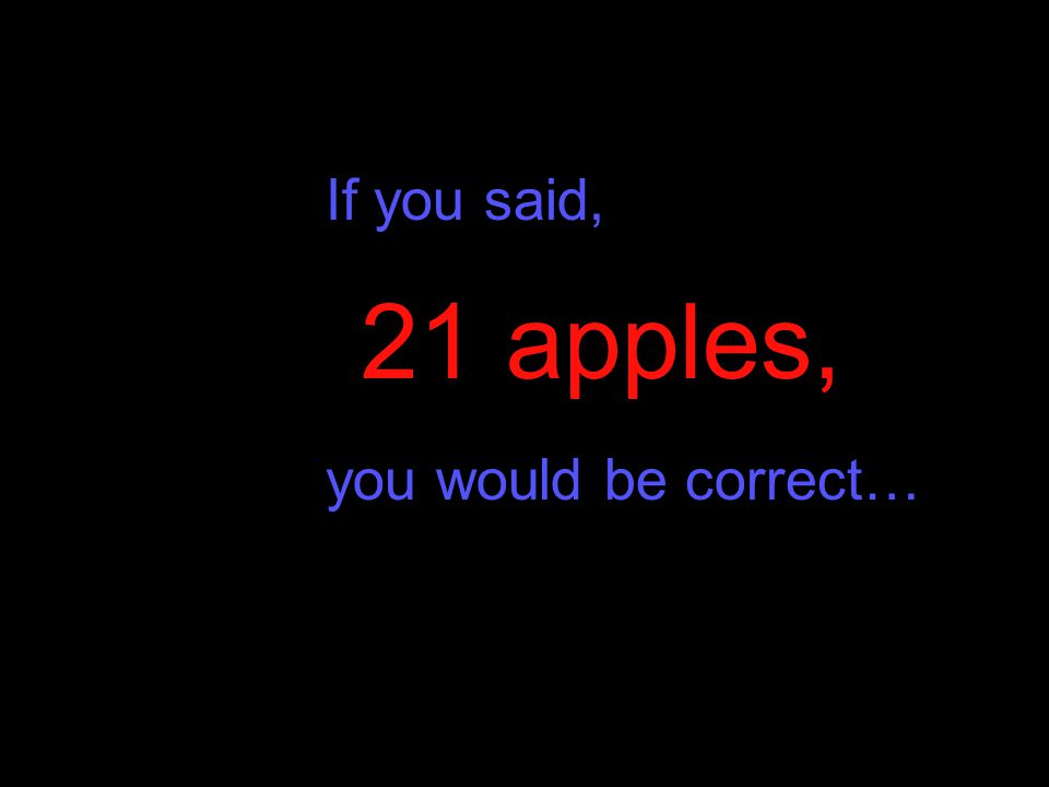 If you said, you would be correct… 21 apples,