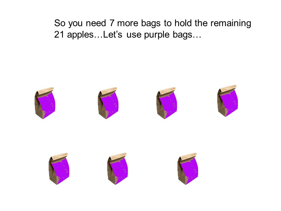 So you need 7 more bags to hold the remaining