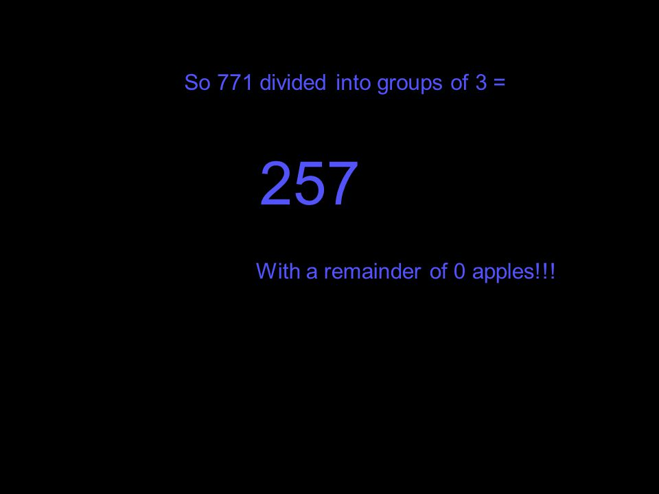 So 771 divided into groups of 3 =