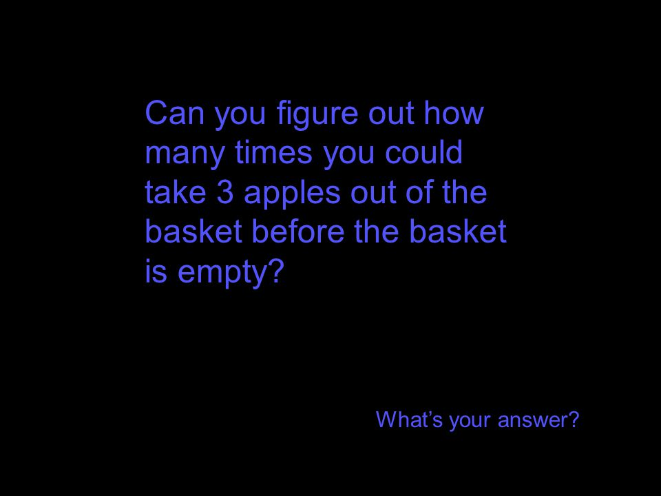 Can you figure out how many times you could take 3 apples out of the basket before the basket is empty