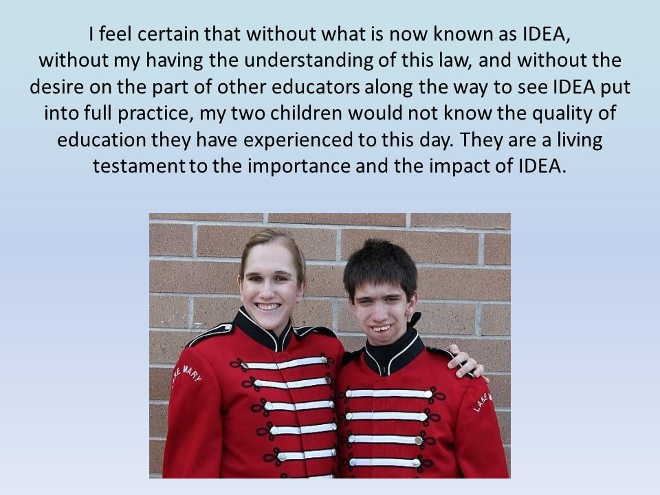 I feel certain that without what is now known as IDEA, without my having the understanding of this law, and without the desire on the part of other educators along the way to see IDEA put into full practice, my two children would not know the quality of education they have experienced to this day.